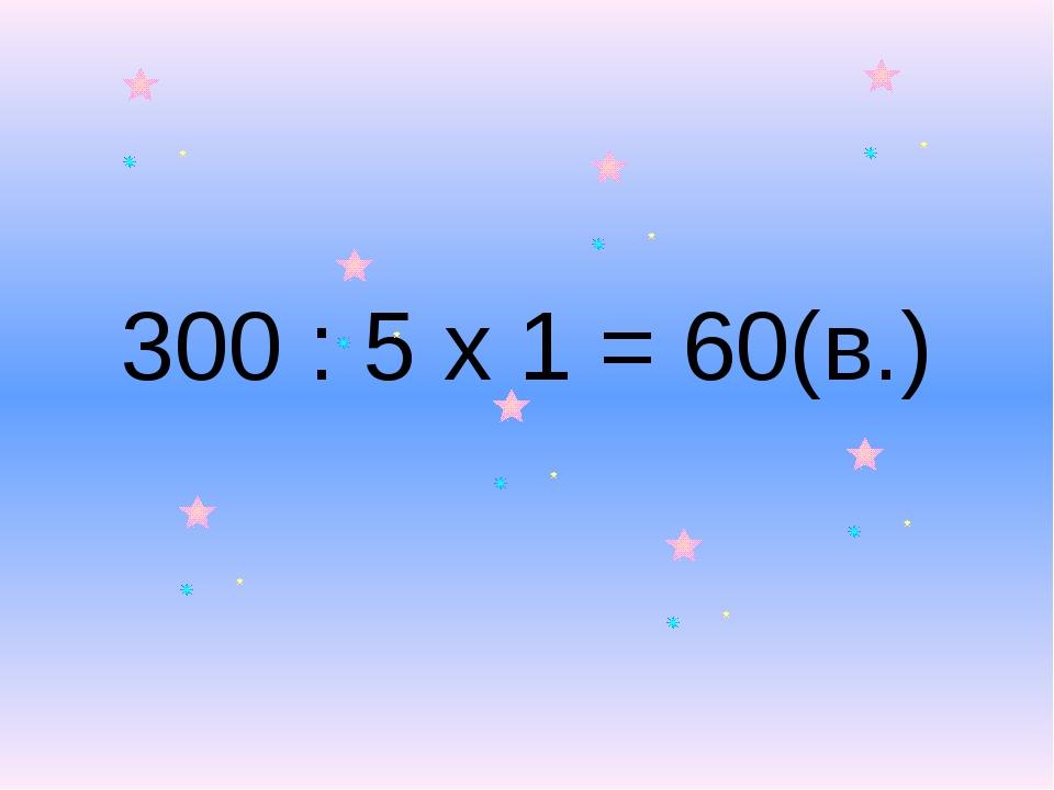 300 : 5 х 1 = 60(в.)