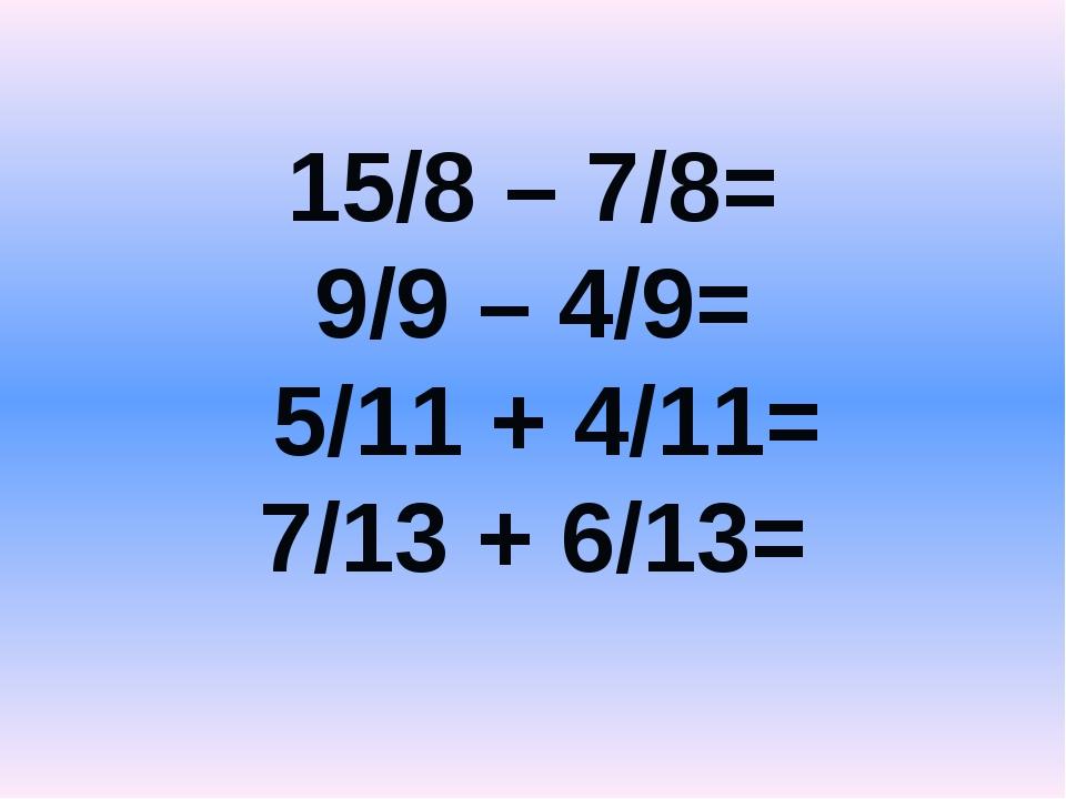 15/8 – 7/8= 9/9 – 4/9= 5/11 + 4/11= 7/13 + 6/13=