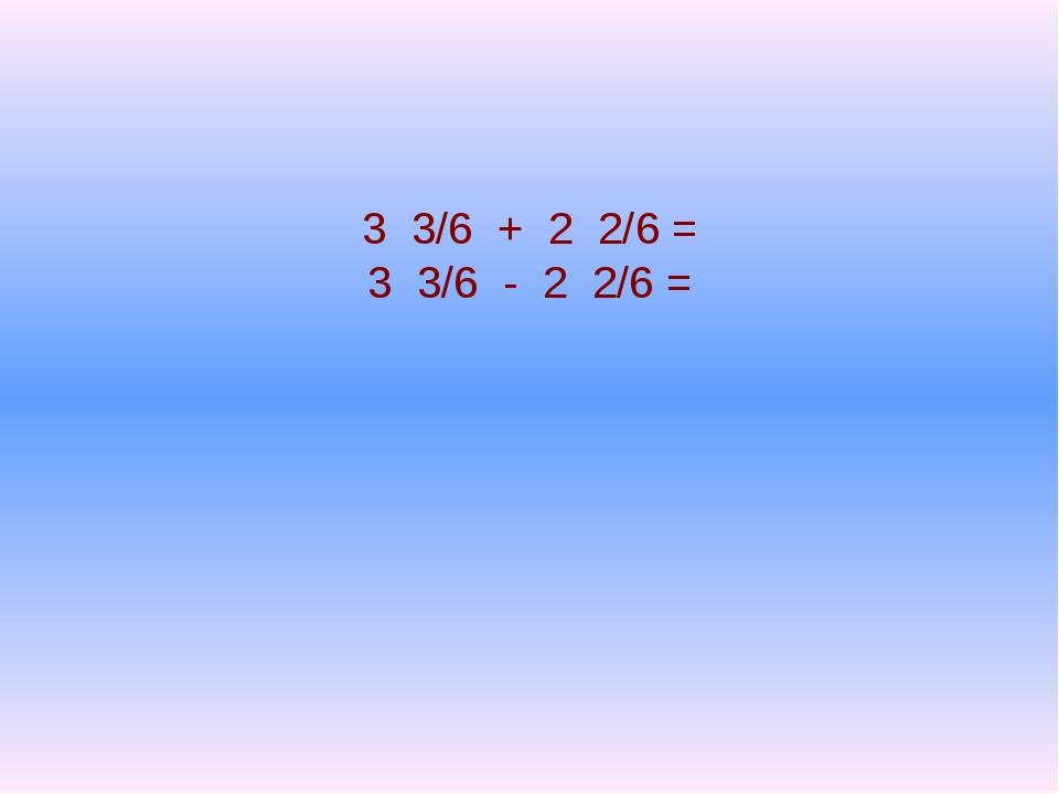 3 3/6 + 2 2/6 = 3 3/6 - 2 2/6 =