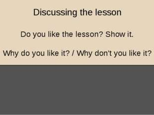 Discussing the lesson Do you like the lesson? Show it. Why do you like it? /
