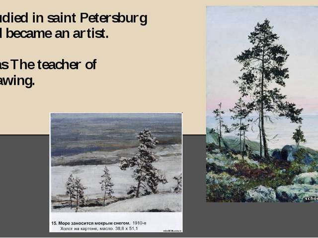 He studied in saint Petersburg and became an artist. He was The teacher of Dr...