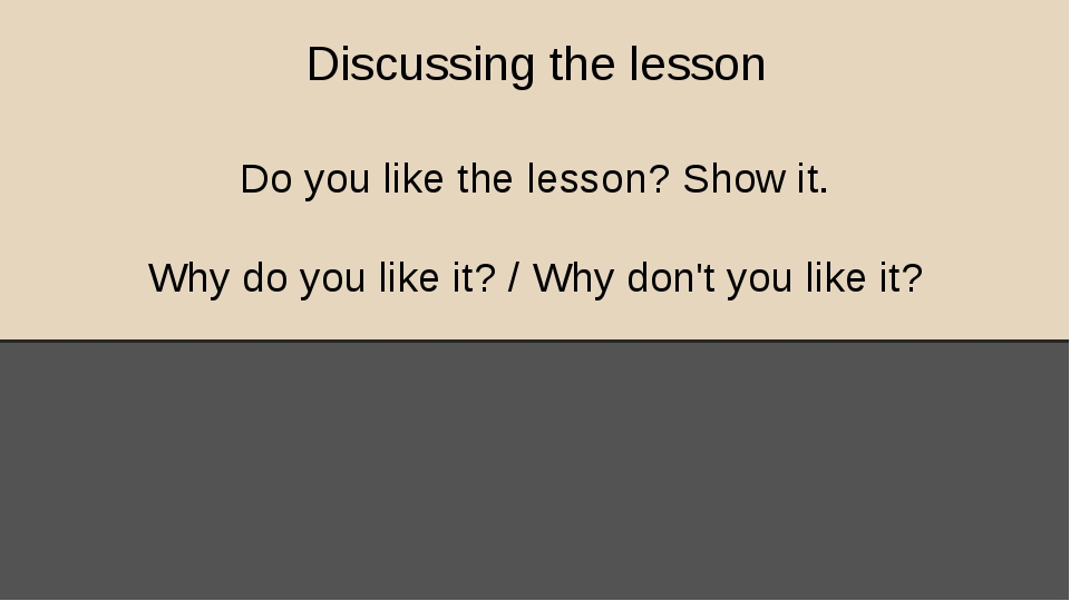 Discussing the lesson Do you like the lesson? Show it. Why do you like it? /...