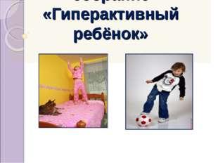 Родительское собрание «Гиперактивный ребёнок»