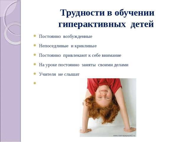 Трудности в обучении гиперактивных детей Постоянно возбужденные Непоседливые...