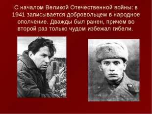 С началом Великой Отечественной войны: в 1941 записывается добровольцем в на