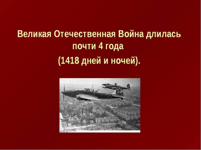 Великая Отечественная Война длилась почти 4 года (1418 дней и ночей).