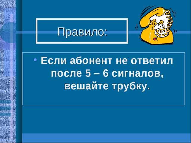 Правило: Если абонент не ответил после 5 – 6 сигналов, вешайте трубку.