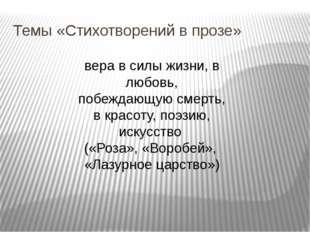 Темы «Стихотворений в прозе» вера в силы жизни, в любовь, побеждающую смерть,