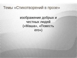 Темы «Стихотворений в прозе» изображение добрых и честных людей («Маша», «Пов