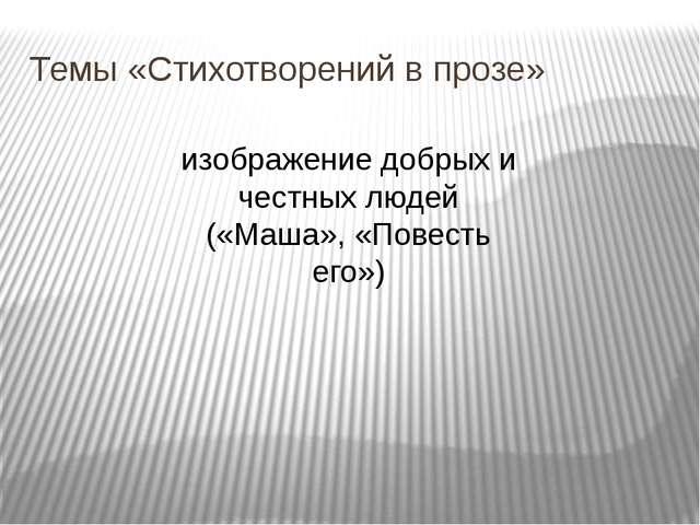Темы «Стихотворений в прозе» изображение добрых и честных людей («Маша», «Пов...