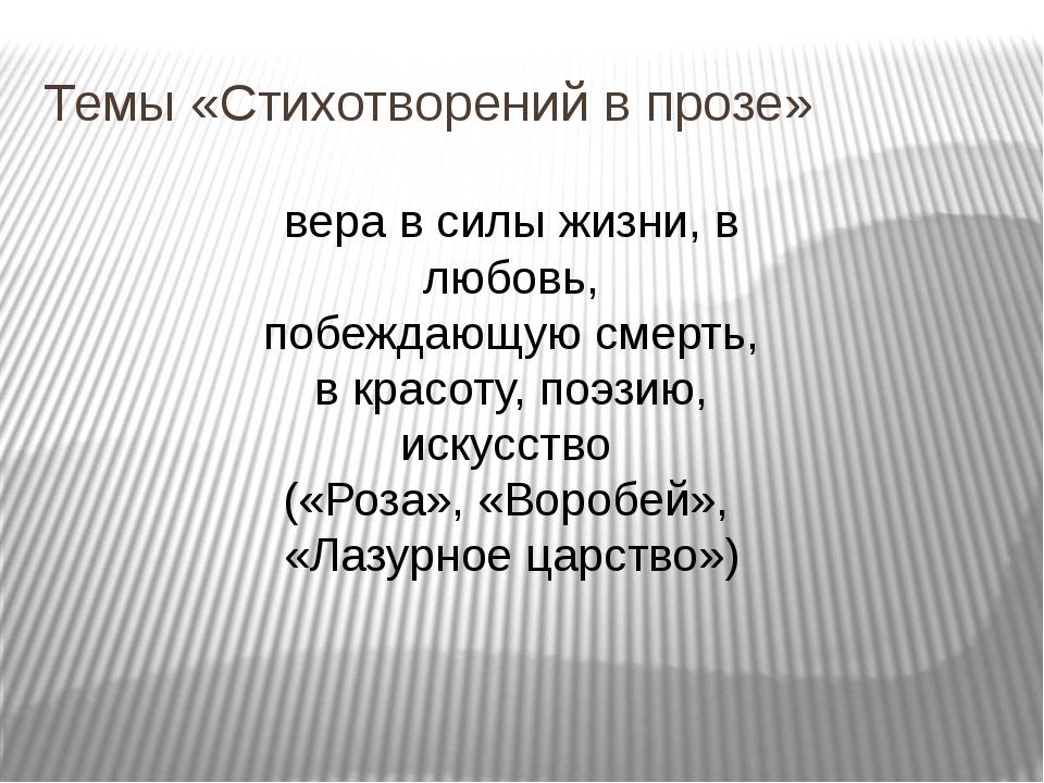 Темы «Стихотворений в прозе» вера в силы жизни, в любовь, побеждающую смерть,...