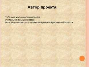 Автор проекта Табакова Марина Александровна Учитель начальных классов МОУ Бол