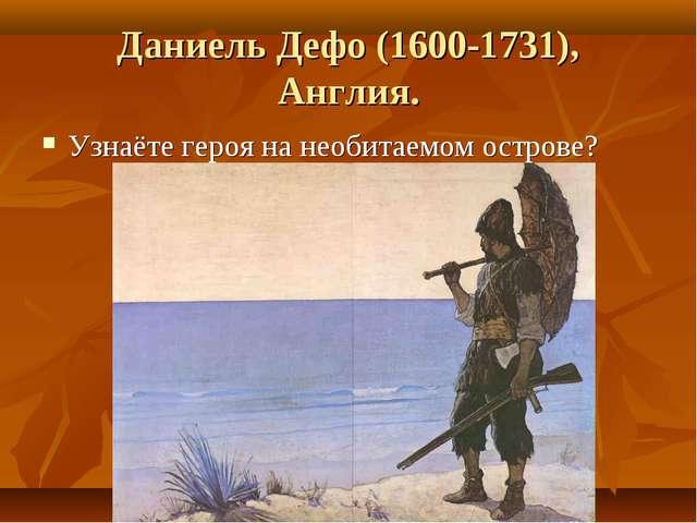 Даниель Дефо (1600-1731), Англия. Узнаёте героя на необитаемом острове?