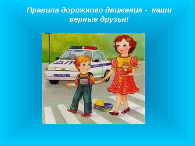 Правила дорожного движения - наши верные друзья!