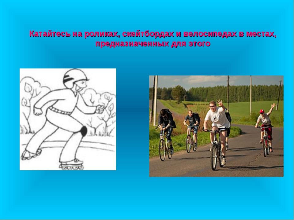Катайтесь на роликах, скейтбордах и велосипедах в местах, предназначенных для...