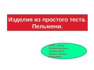 Изделия из простого теста. Пельмени. МБОУ г. Керчи Республика Крым «Школа №26