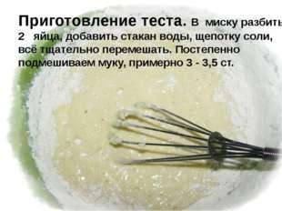 Приготовление теста. В миску разбить 2 яйца, добавить стакан воды, щепотку с
