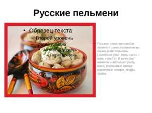 Русские пельмени Русское слово пельме́ни является заимствованием из языка ком