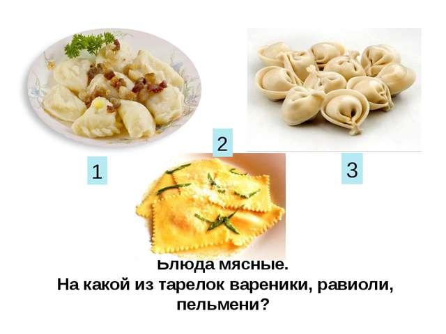 Блюда мясные. На какой из тарелок вареники, равиоли, пельмени? 1 2 3