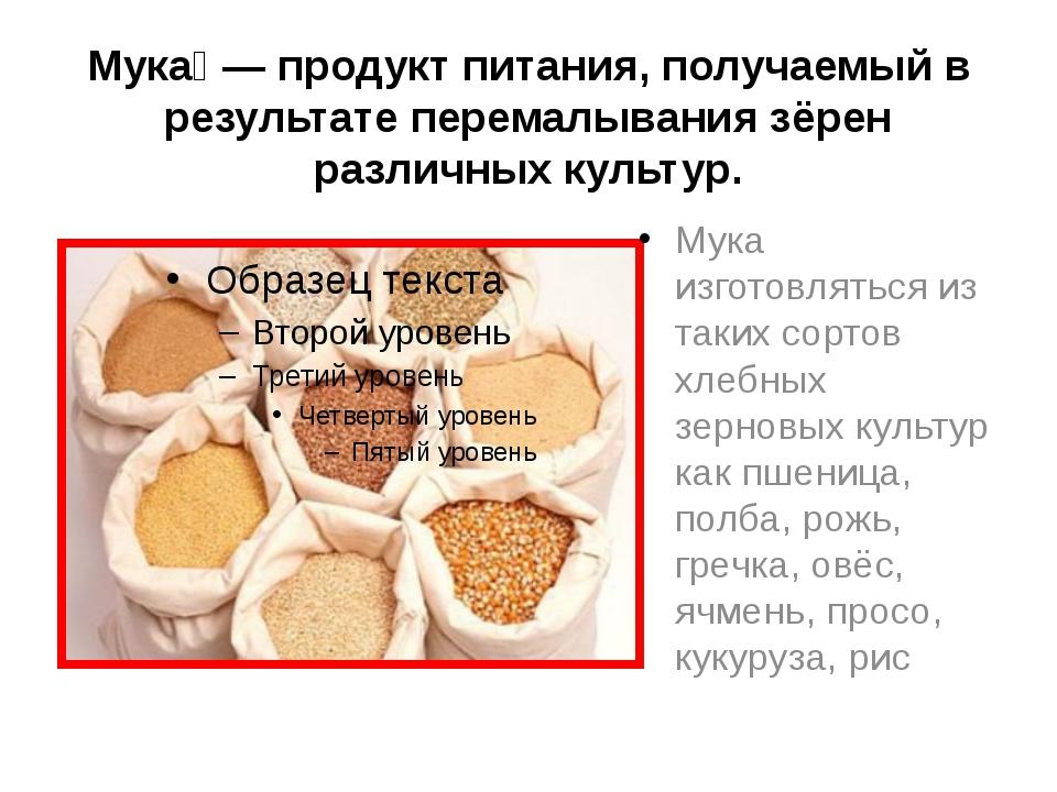 Мука́ — продукт питания, получаемый в результате перемалывания зёрен различны...