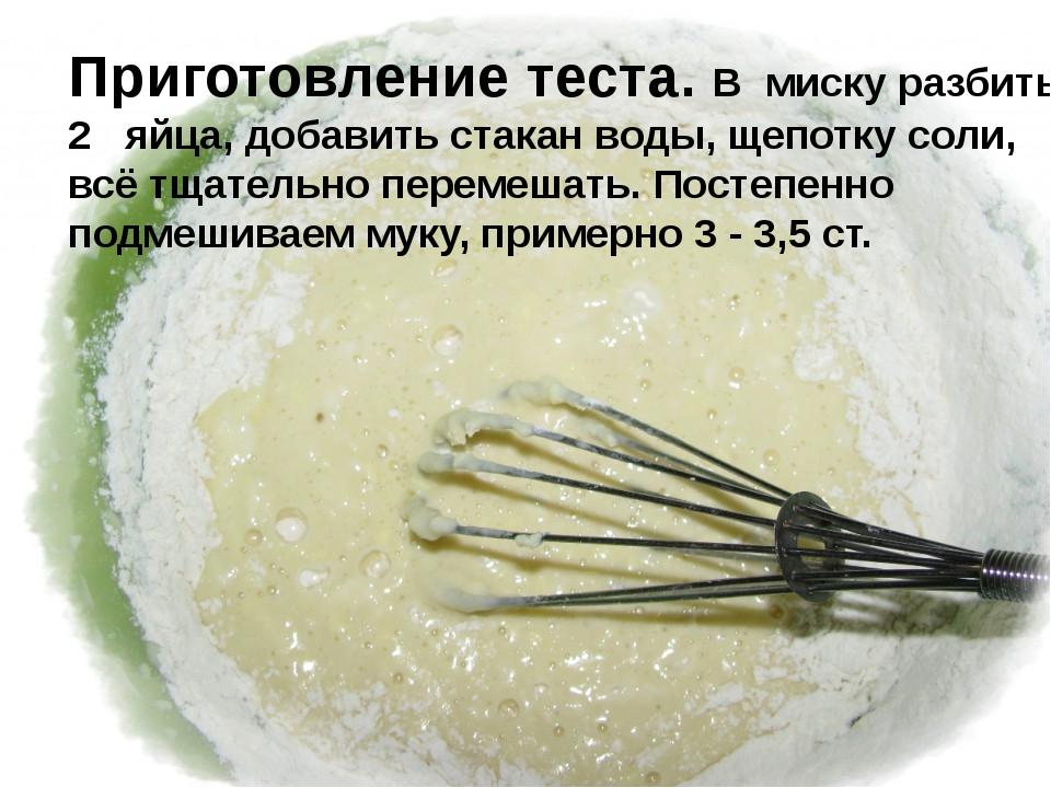 Приготовление теста. В миску разбить 2 яйца, добавить стакан воды, щепотку с...
