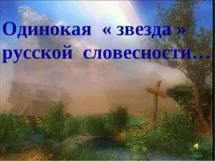 Одинокая « звезда » русской словесности…