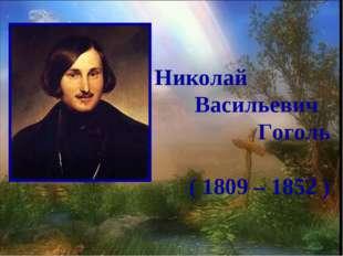 Николай Васильевич Гоголь ( 1809 – 1852 )