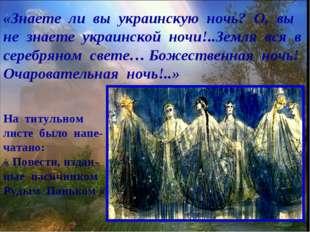 «Знаете ли вы украинскую ночь? О, вы не знаете украинской ночи!..Земля вся в