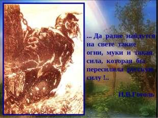 ... Да разве найдутся на свете такие огни, муки и такая сила, которая бы пере