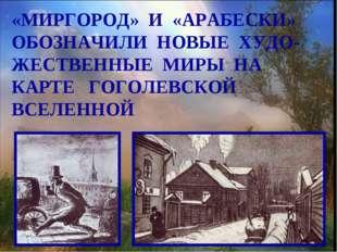 «МИРГОРОД» И «АРАБЕСКИ» ОБОЗНАЧИЛИ НОВЫЕ ХУДО- ЖЕСТВЕННЫЕ МИРЫ НА КАРТЕ ГОГОЛ