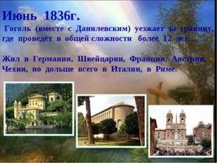 Июнь 1836г. Гоголь (вместе с Данилевским) уезжает за границу, где проведёт в