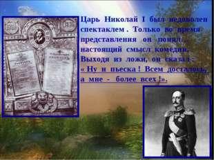 Царь Николай I был недоволен спектаклем . Только во время представления он по