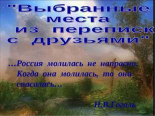 …Россия молилась не напрасно. Когда она молилась, то она спасалась… Н.В.Гоголь