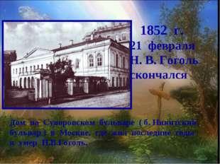 1852 г. февраля Н. В. Гоголь скончался Дом на Суворовском бульваре ( б. Ники