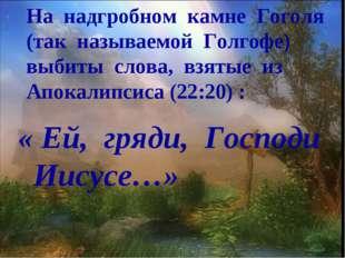 На надгробном камне Гоголя (так называемой Голгофе) выбиты слова, взятые из