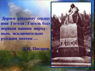 Дорого русскому сердцу имя Гоголя ; Гоголь был первым нашим народ - ным, иск