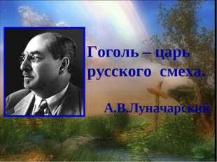Гоголь – царь русского смеха. А.В.Луначарский