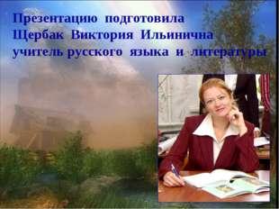 Презентацию подготовила Щербак Виктория Ильинична учитель русского языка и ли