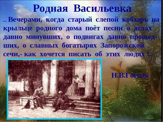 Родная Васильевка ... Вечерами, когда старый слепой кобзарь на крыльце родног...