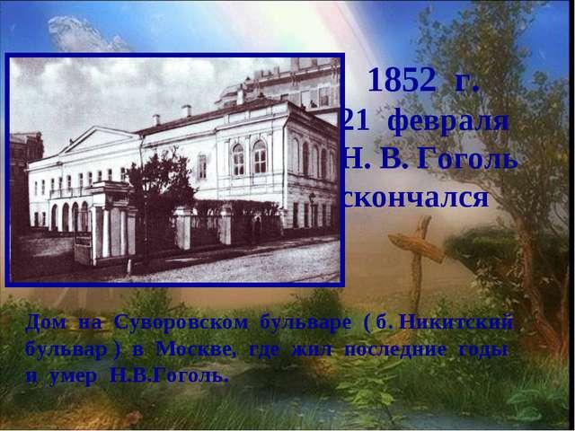 1852 г. февраля Н. В. Гоголь скончался Дом на Суворовском бульваре ( б. Ники...