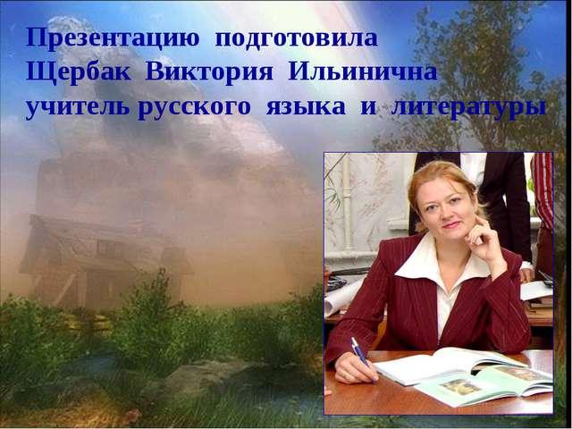 Презентацию подготовила Щербак Виктория Ильинична учитель русского языка и ли...