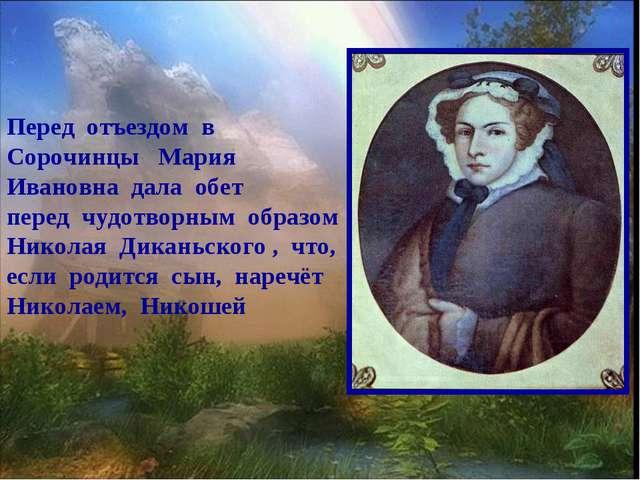 Перед отъездом в Сорочинцы Мария Ивановна дала обет перед чудотворным образом...