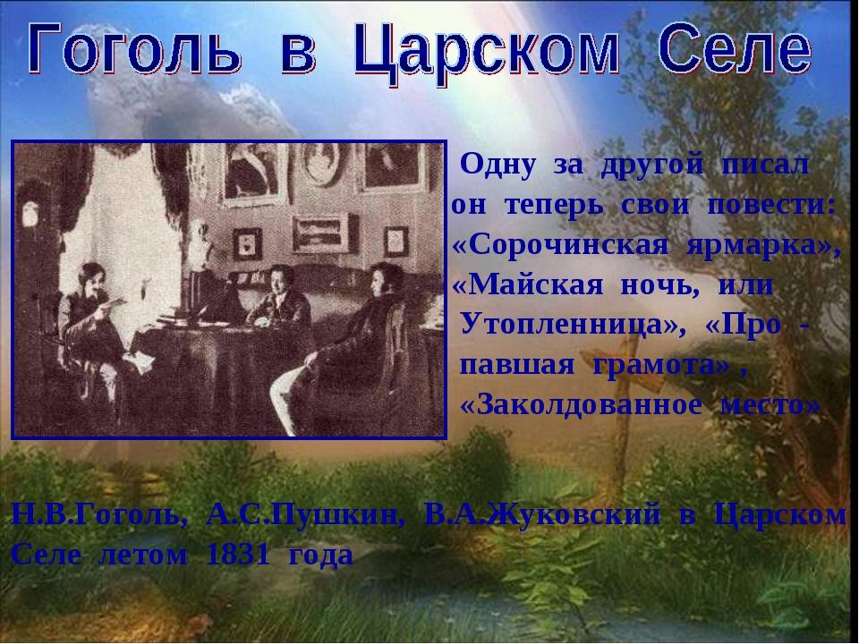 Одну за другой писал он теперь свои повести: «Сорочинская ярмарка», «Майская...
