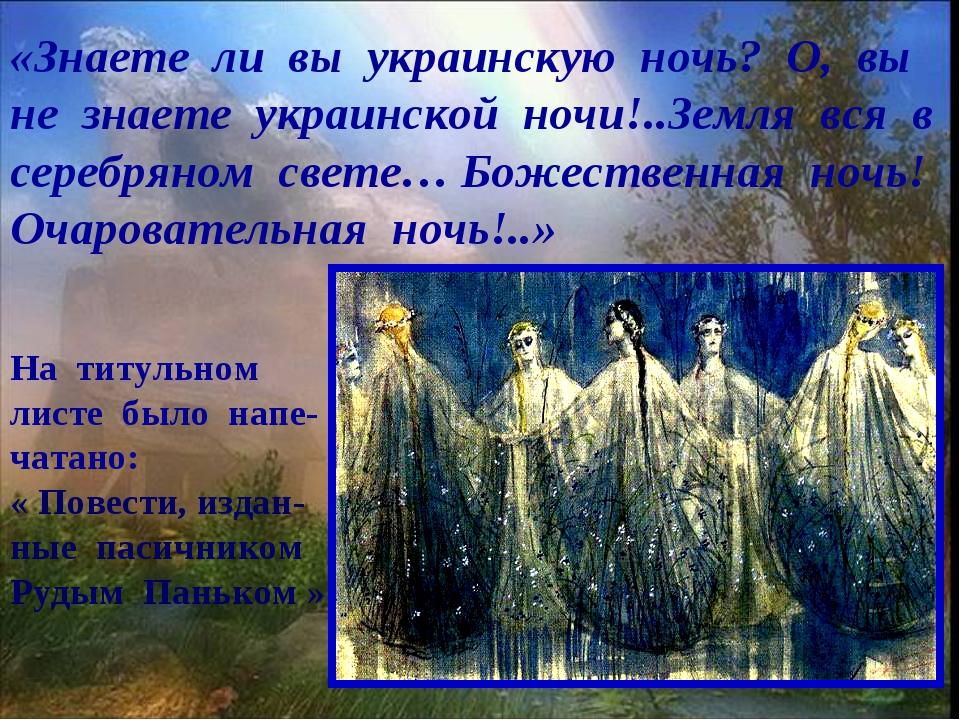 «Знаете ли вы украинскую ночь? О, вы не знаете украинской ночи!..Земля вся в...