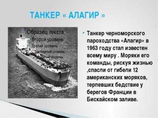 Танкер черноморского пароходства «Алагир» в 1963 году стал известен всему мир