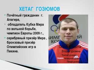 Почётный гражданин г. Алагира, обладатель Кубка Мира по вольной борьбе, чемпи