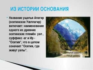 Название ущелья Алагир (осетинское Уæллагир) включает: наименование одного из
