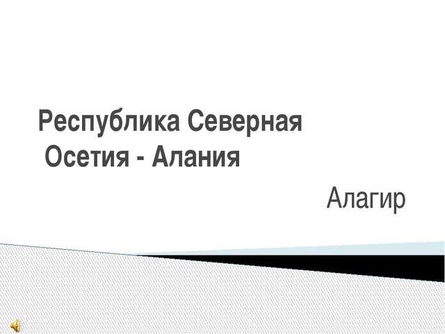 Республика Северная Осетия - Алания Алагир