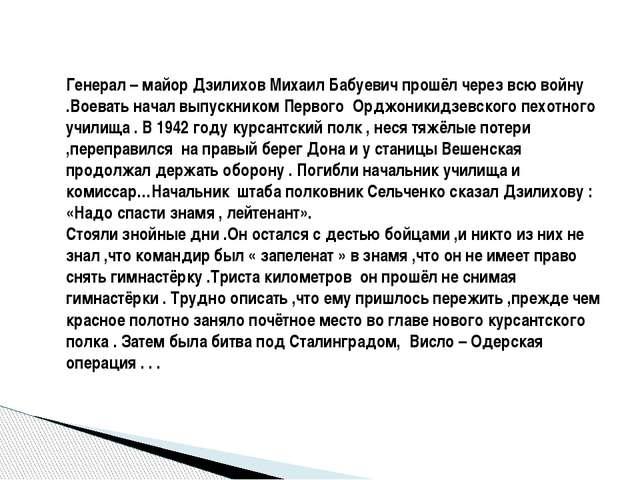 Генерал – майор Дзилихов Михаил Бабуевич прошёл через всю войну .Воевать нача...