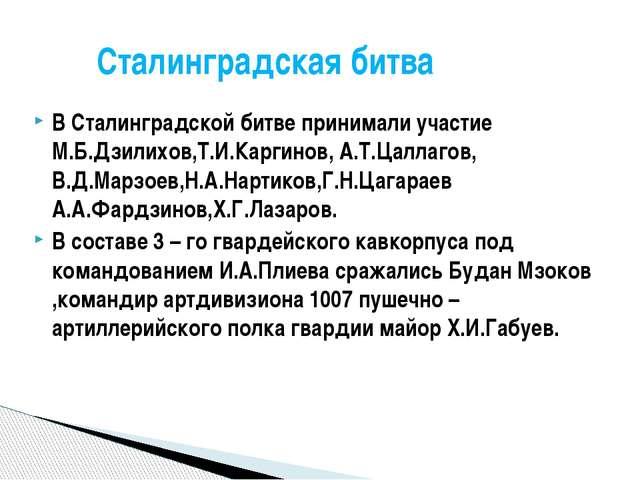 В Сталинградской битве принимали участие М.Б.Дзилихов,Т.И.Каргинов, А.Т.Цалла...